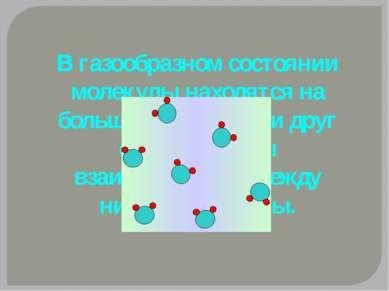 В газообразном состоянии молекулы находятся на большом расстоянии друг от дру...