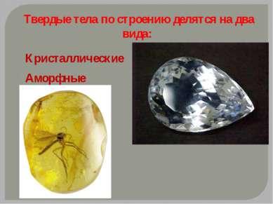 Твердые тела по строению делятся на два вида: Кристаллические Аморфные