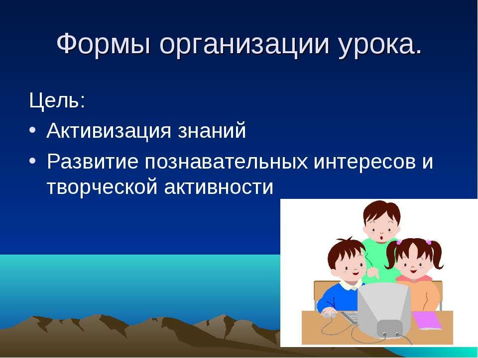Формы организации урока. Цель: Активизация знаний Развитие познавательных инт...