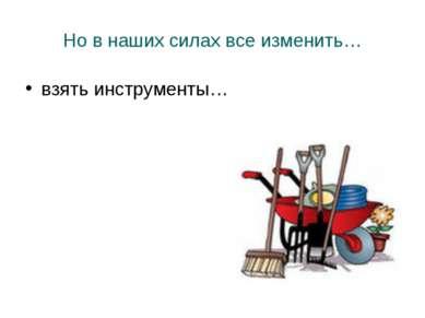 Но в наших силах все изменить… взять инструменты…