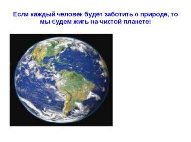 Если каждый человек будет заботить о природе, то мы будем жить на чистой план...