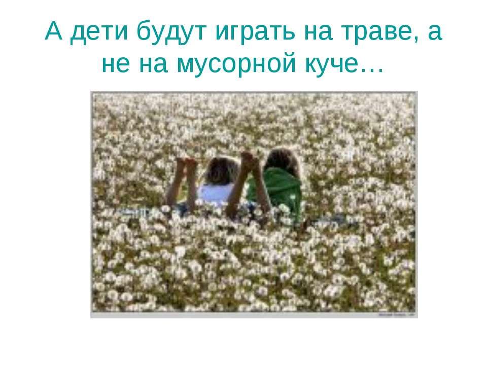 А дети будут играть на траве, а не на мусорной куче…