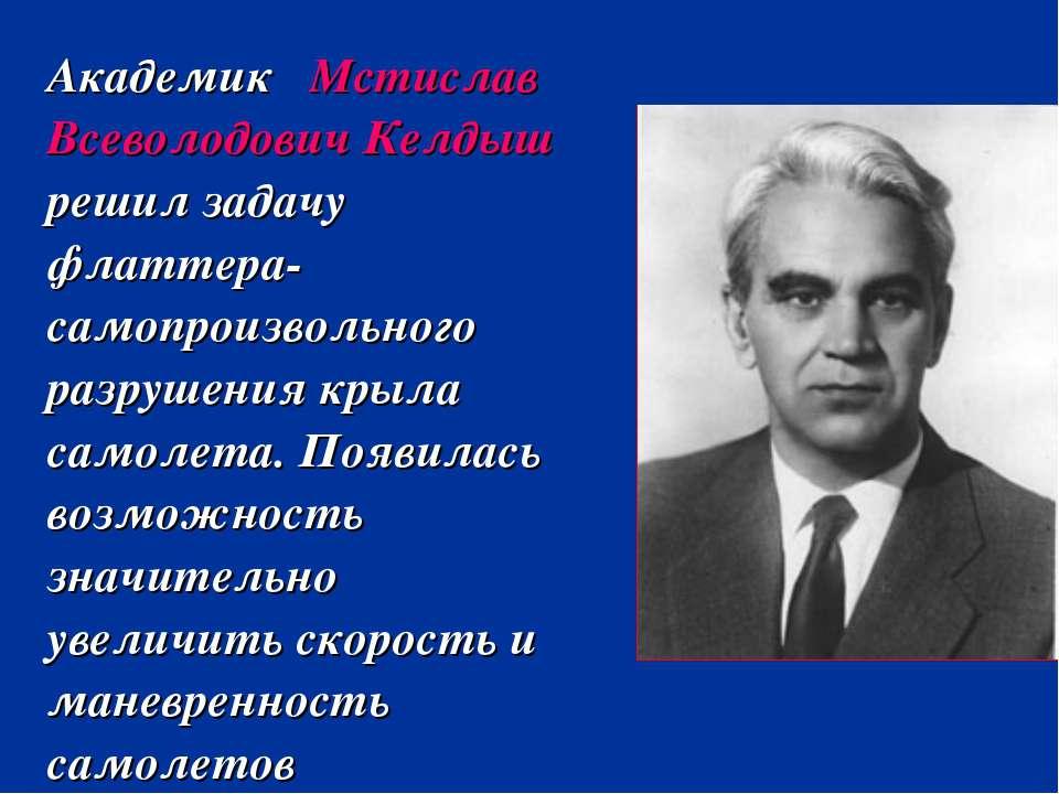 Академик Мстислав Всеволодович Келдыш решил задачу флаттера- самопроизвольног...