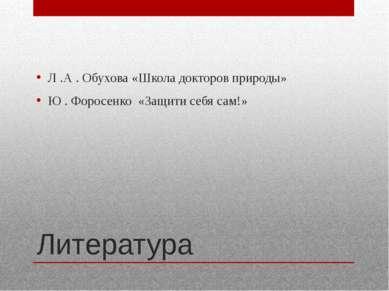 Литература Л .А . Обухова «Школа докторов природы» Ю . Форосенко «Защити себя...