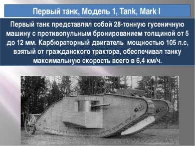 Первый танк, Модель 1, Tank, Mark I Первый танк представлял собой 28-тонную г...