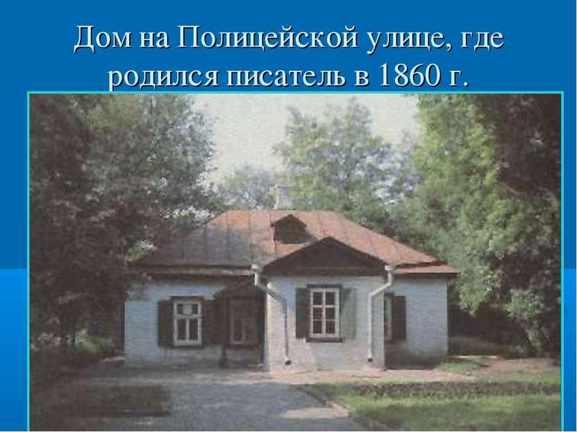 Дом на Полицейской улице, где родился писатель в 1860 г.