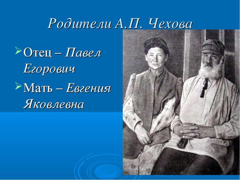 Родители А.П. Чехова Отец – Павел Егорович Мать – Евгения Яковлевна