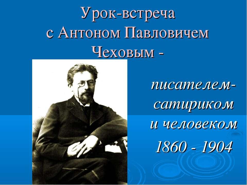 Урок-встреча с Антоном Павловичем Чеховым - писателем-сатириком и человеком 1...