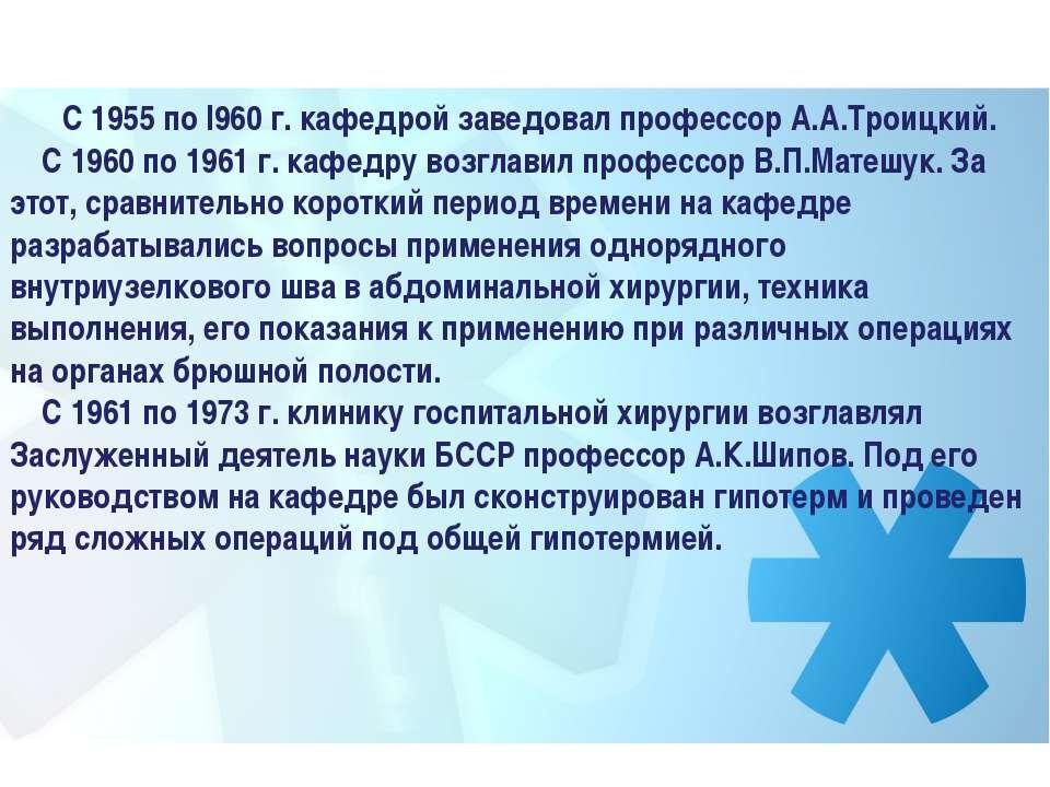 С 1955 по I960 г. кафедрой заведовал профессор А.А.Троицкий. С 1960 ...