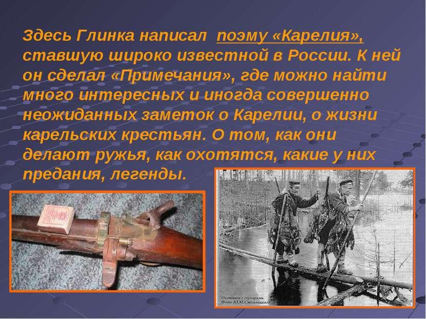 Здесь Глинка написал поэму «Карелия», ставшую широко известной в России. К не...