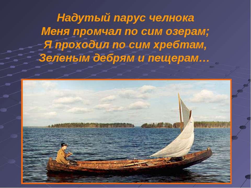 Надутый парус челнока Меня промчал по сим озерам; Я проходил по сим хребтам, ...