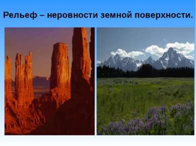 Рельеф – неровности земной поверхности.