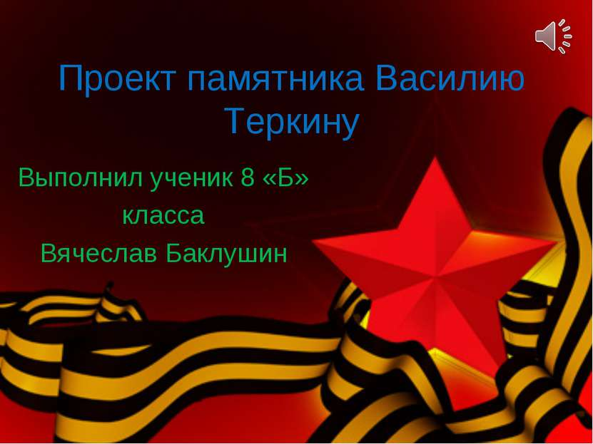 Проект памятника Василию Теркину Выполнил ученик 8 «Б» класса Вячеслав Баклушин