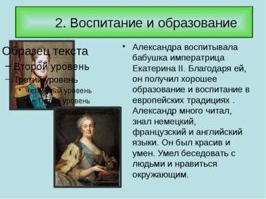 2. Воспитание и образование Александра воспитывала бабушка императрица Екатер...