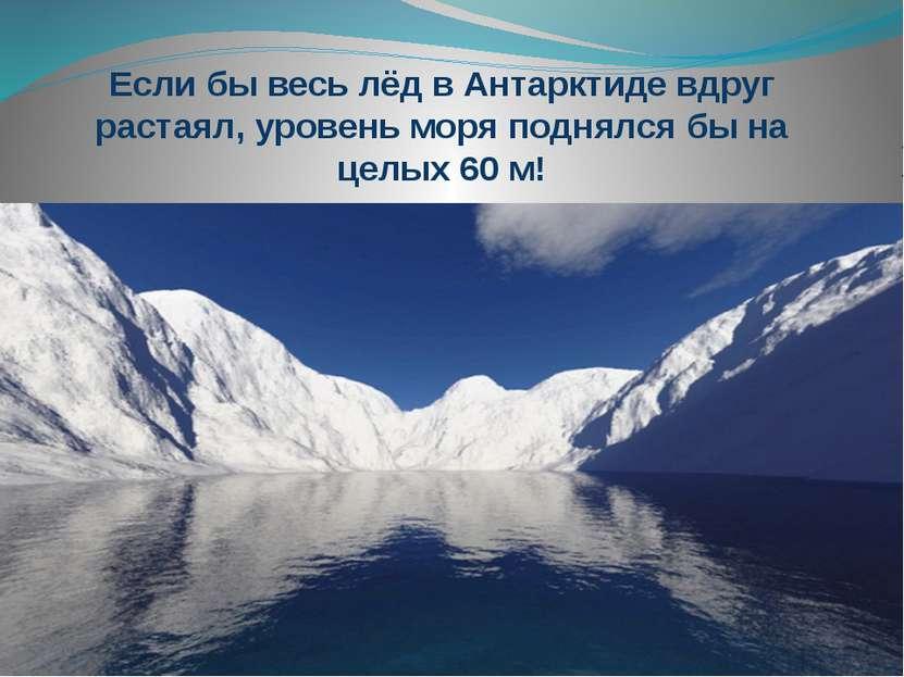 Если бы весь лёд в Антарктиде вдруг растаял, уровень моря поднялся бы на целы...