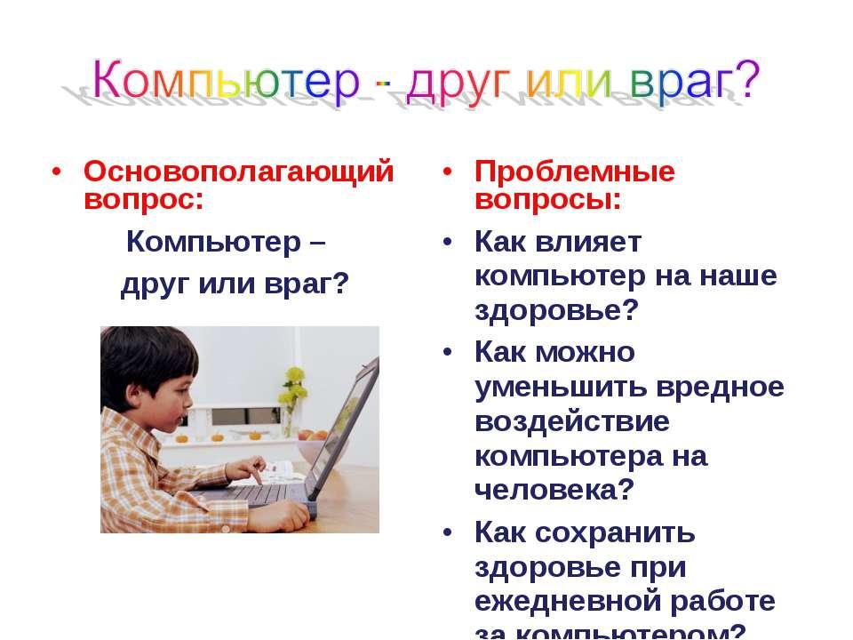 Основополагающий вопрос: Компьютер – друг или враг? Проблемные вопросы: Как в...