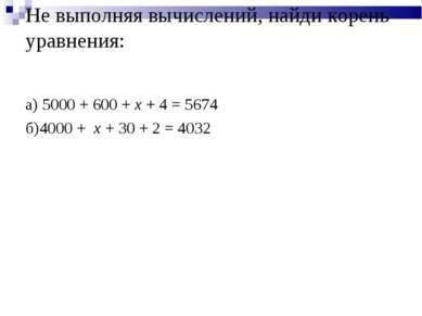 Не выполняя вычислений, найди корень уравнения: а) 5000 + 600 + x + 4 = 5674 ...