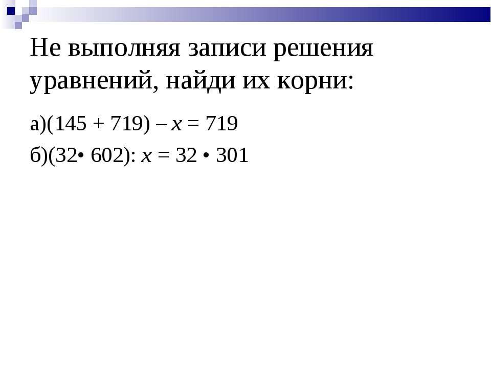 Не выполняя записи решения уравнений, найди их корни: а)(145 + 719) – x = 719...