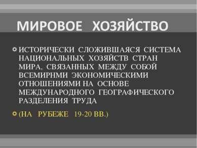 ИСТОРИЧЕСКИ СЛОЖИВШАЯСЯ СИСТЕМА НАЦИОНАЛЬНЫХ ХОЗЯЙСТВ СТРАН МИРА, СВЯЗАННЫХ М...