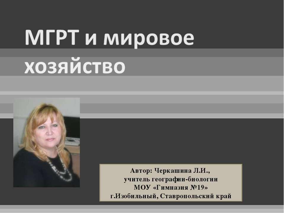 Автор: Черкашина Л.И., учитель географии-биологии МОУ «Гимназия №19» г.Изобил...