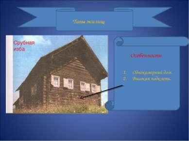 Типы жилищ Срубная изба Особенности Однокамерный дом. Высокая подклеть.