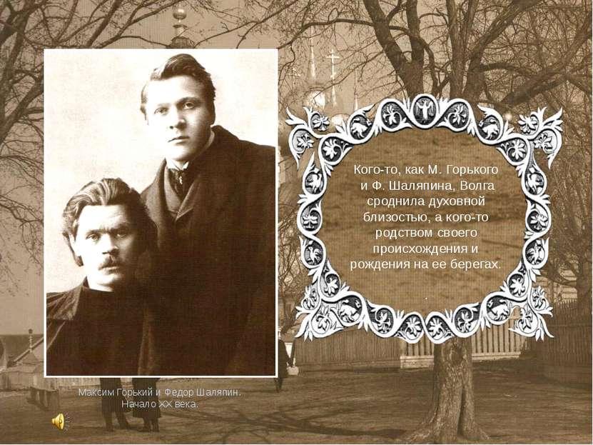 Кого-то, как М. Горького и Ф. Шаляпина, Волга сроднила духовной близостью, а ...