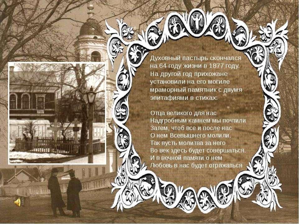 Духовный пастырь скончался на 64 году жизни в 1877 году. На другой год прихож...