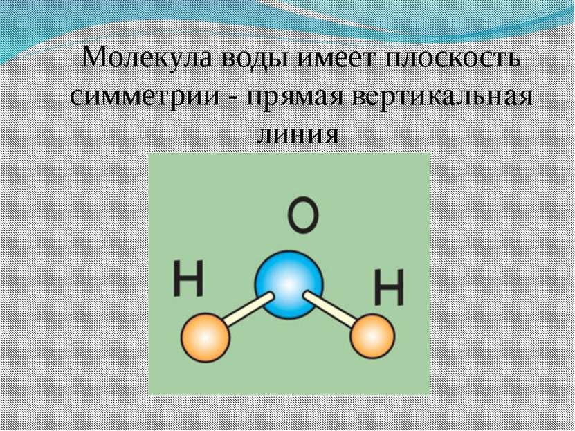 Молекула воды имеет плоскость симметрии - прямая вертикальная линия