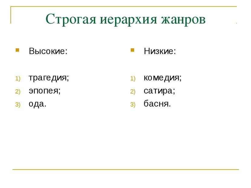 Строгая иерархия жанров Высокие: трагедия; эпопея; ода. Низкие: комедия; сати...