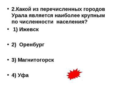 2.Какой из перечисленных городов Урала является наиболее крупным по численнос...