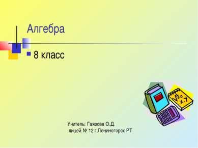 Алгебра 8 класс Учитель: Гаязова О.Д. лицей № 12 г.Лениногорск РТ
