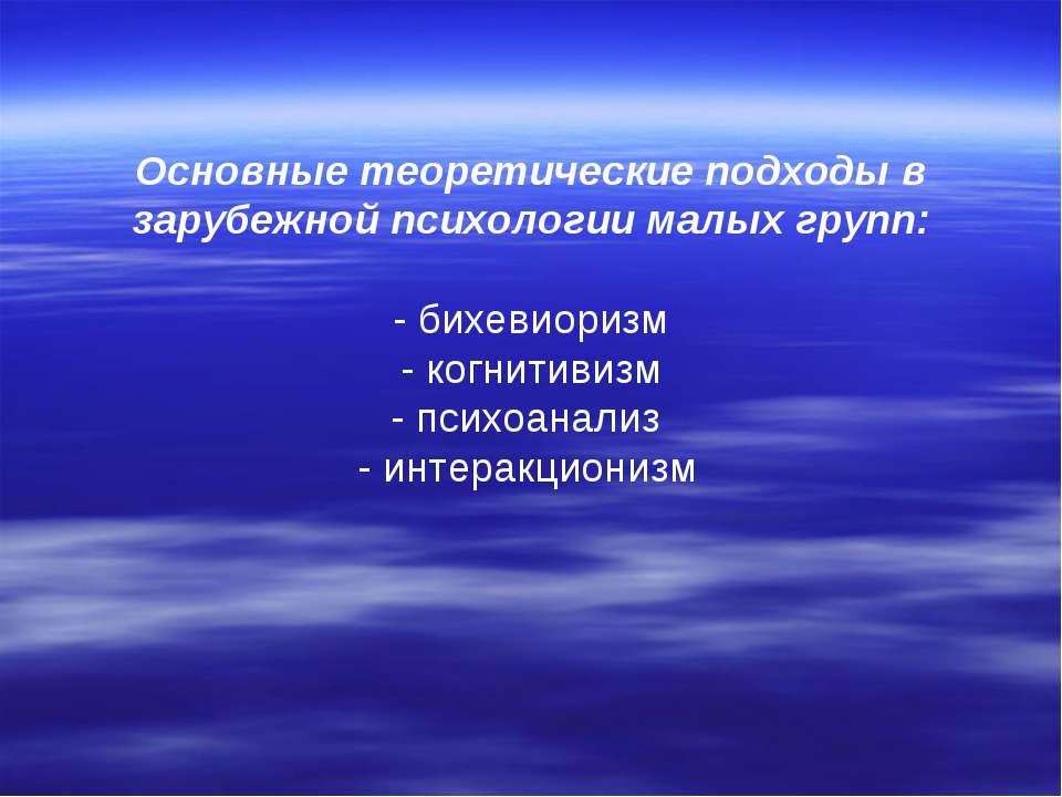 Основные теоретические подходы в зарубежной психологии малых групп: - бихевио...