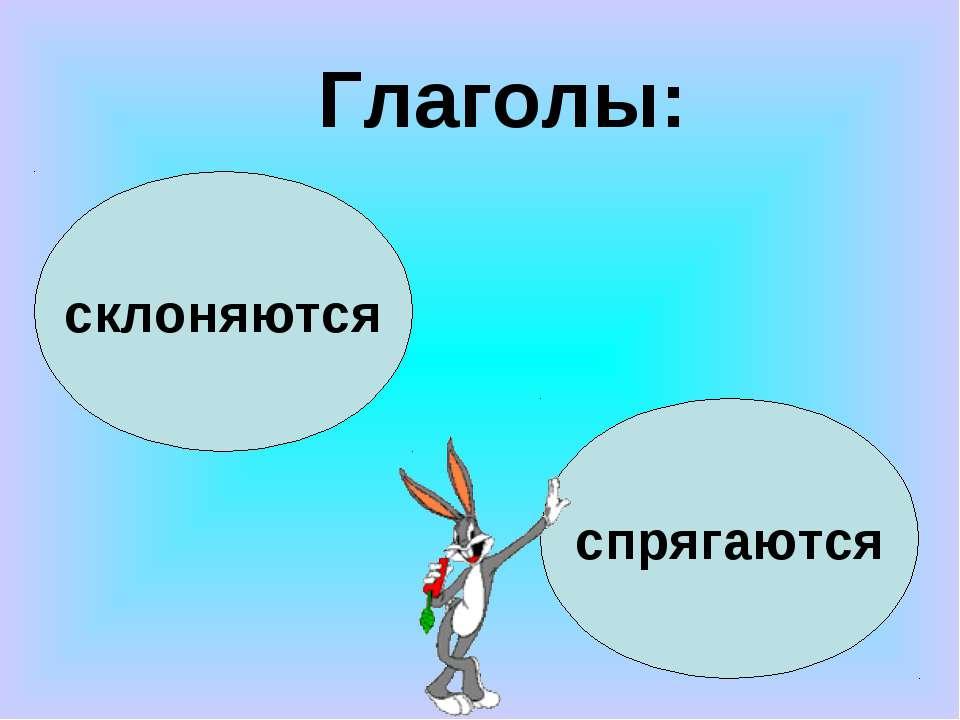 склоняются спрягаются Глаголы: