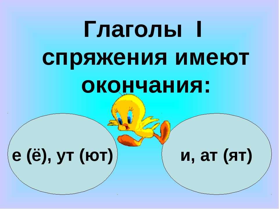 е (ё), ут (ют) и, ат (ят) Глаголы I спряжения имеют окончания: