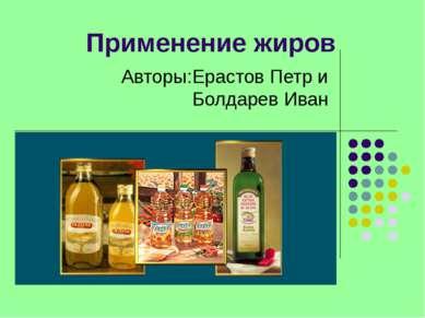 Применение жиров Авторы:Ерастов Петр и Болдарев Иван