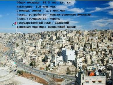 Общая площадь: 89,3 тыс. кв. км Население: 5,5 млн чел. Столица: Амман - 1,3 ...
