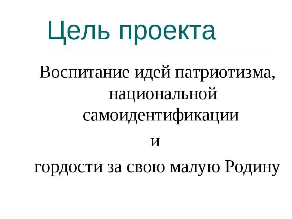 Цель проекта Воспитаниe идей патриотизма, национальной самоидентификации и го...
