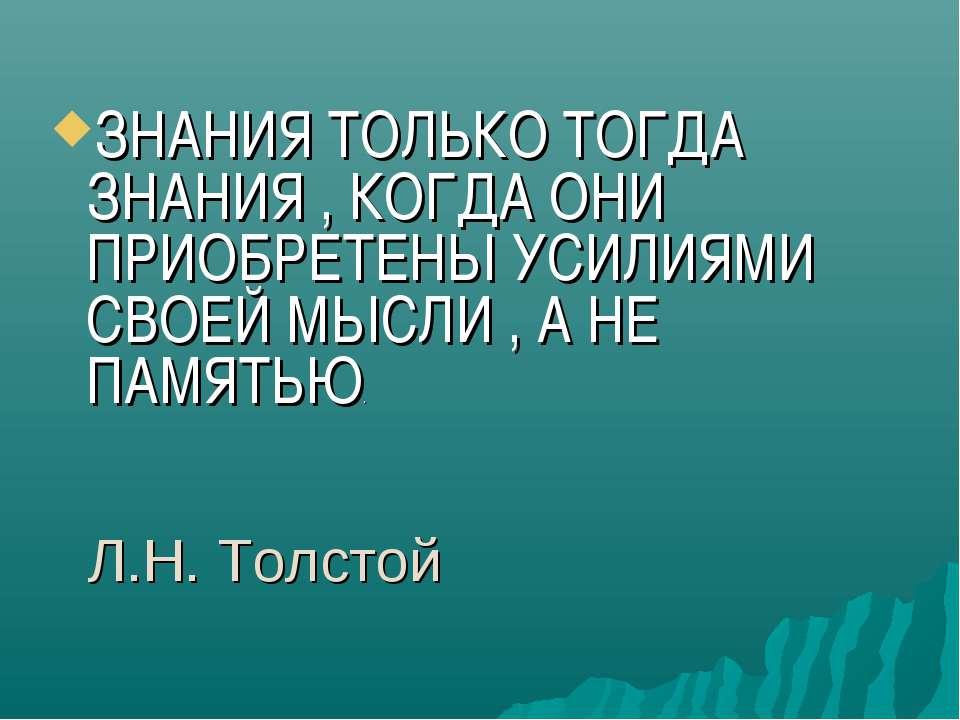 Л.Н. Толстой ЗНАНИЯ ТОЛЬКО ТОГДА ЗНАНИЯ , КОГДА ОНИ ПРИОБРЕТЕНЫ УСИЛИЯМИ СВОЕ...