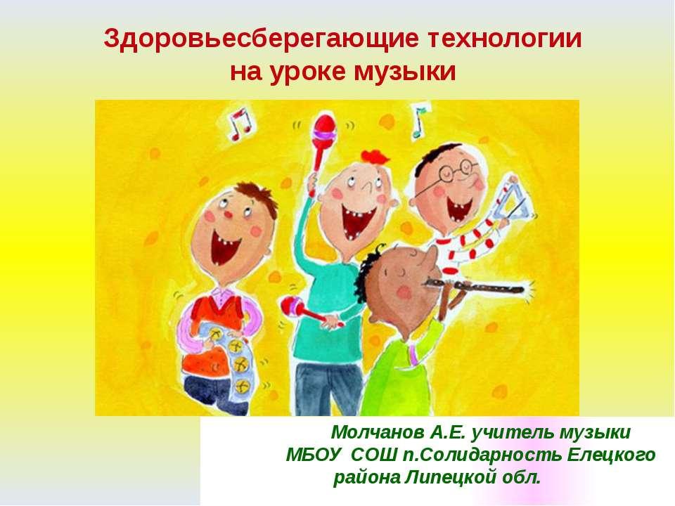 Здоровьесберегающие технологии на уроке музыки Молчанов А.Е. учитель музыки М...