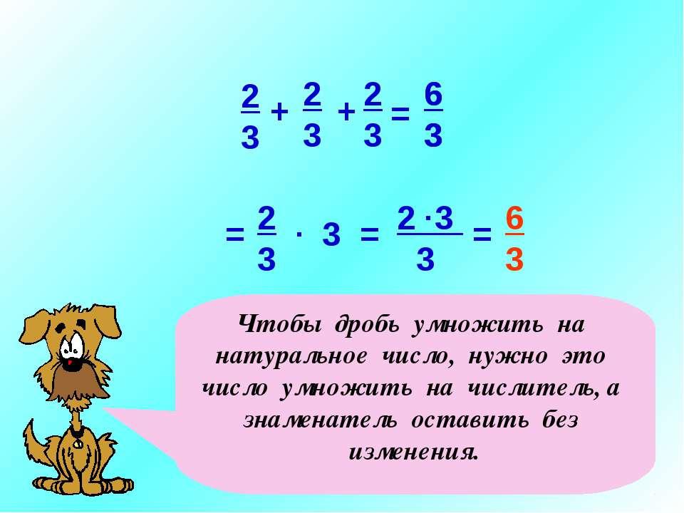 3 2 3 3 2 3 = 6 3 . = . = 6 3 Чтобы дробь умножить на натуральное число, нужн...
