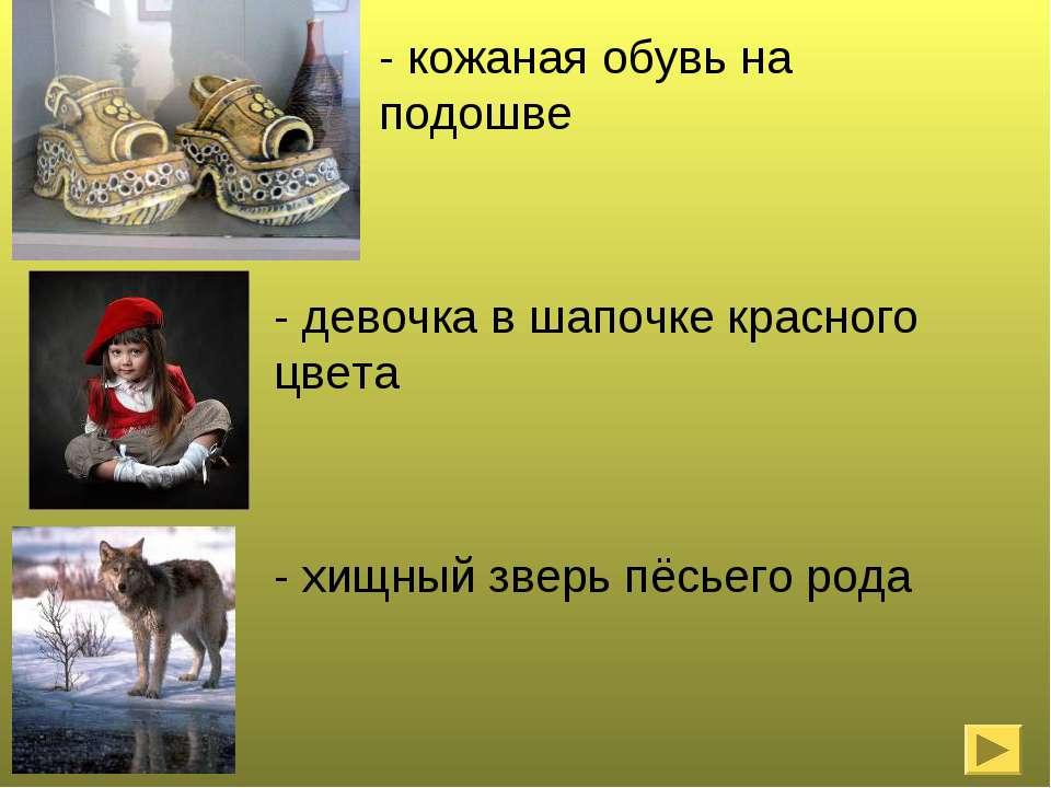 - кожаная обувь на подошве - девочка в шапочке красного цвета - хищный зверь ...