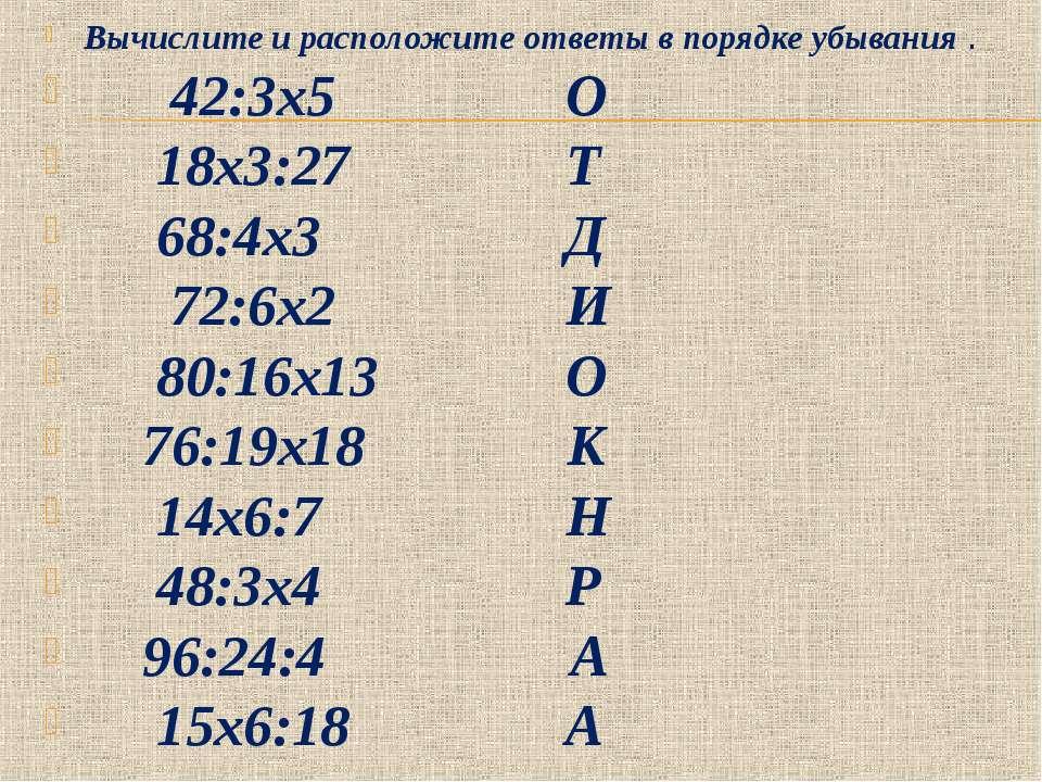 Вычислите и расположите ответы в порядке убывания . 42:3х5 О 18х3:27 Т 68:4х3...