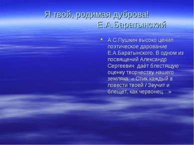 Я твой, родимая дуброва! Е.А.Баратынский А.С.Пушкин высоко ценил поэтическое ...