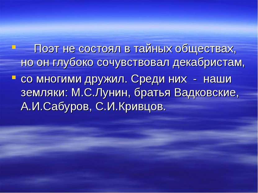 Поэт не состоял в тайных обществах, но он глубоко сочувствовал декабристам, с...
