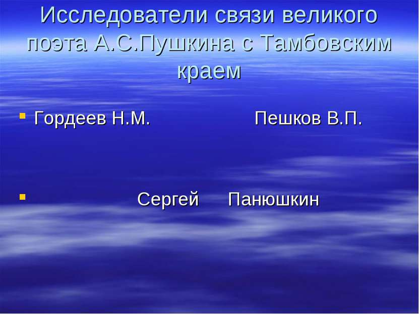 Исследователи связи великого поэта А.С.Пушкина с Тамбовским краем Гордеев Н.М...