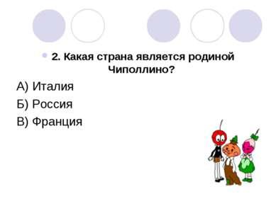 2. Какая страна является родиной Чиполлино? А) Италия Б) Россия В) Франция