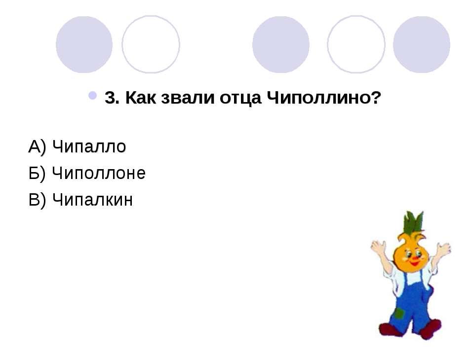 3. Как звали отца Чиполлино? А) Чипалло Б) Чиполлоне В) Чипалкин