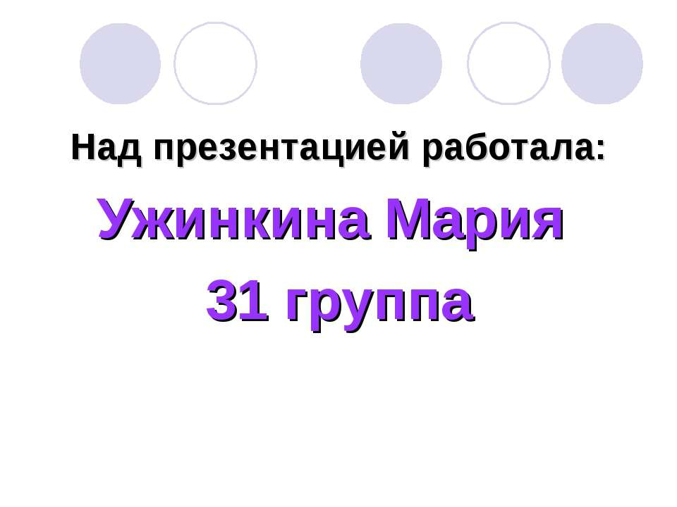 Над презентацией работала: Ужинкина Мария 31 группа