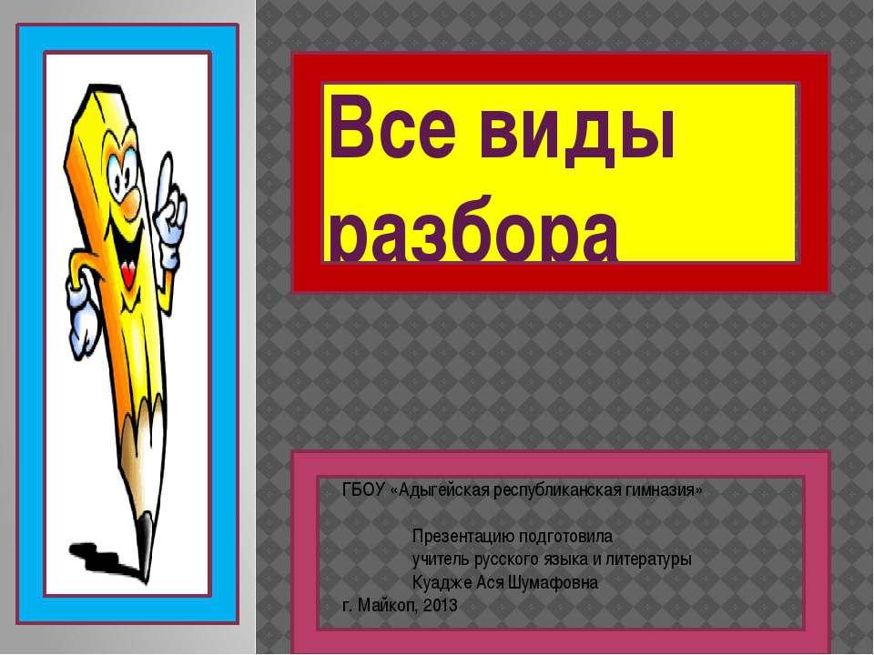 Все виды разбора ГБОУ «Адыгейская республиканская гимназия» Презентацию подго...