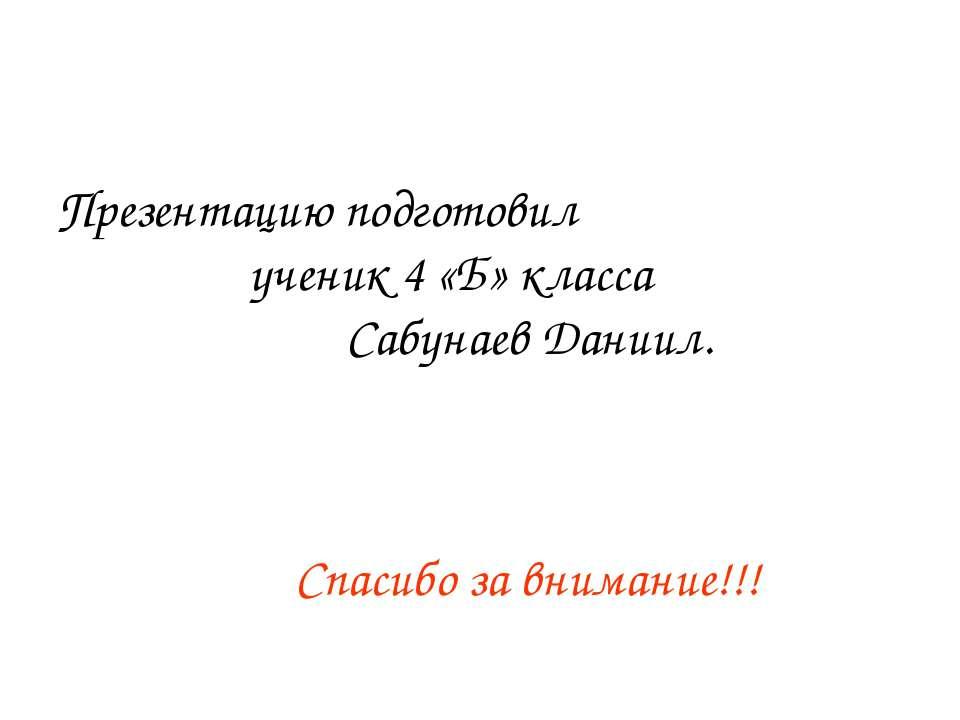 Презентацию подготовил ученик 4 «Б» класса Сабунаев Даниил. Спасибо за вниман...